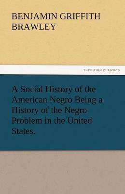 A Social History of the American Negro Being a History of the Negro Problem in the United States.