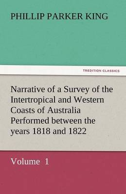 Narrative of a Survey of the Intertropical and Western Coasts of Australia Performed Between the Years 1818 and 1822