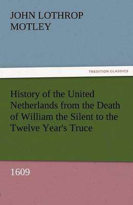 History of the United Netherlands from the Death of William the Silent to the Twelve Year's Truce, 1609