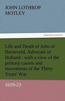 Life and Death of John of Barneveld, Advocate of Holland: With a View of the Primary Causes and Movements of the Thirty Years' War, 1619-23