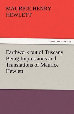 Earthwork Out of Tuscany Being Impressions and Translations of Maurice Hewlett
