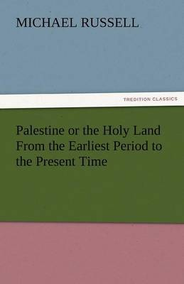 Palestine or the Holy Land from the Earliest Period to the Present Time
