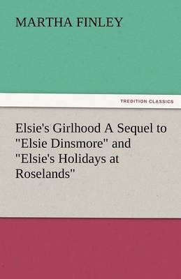 Elsie's Girlhood a Sequel to Elsie Dinsmore and Elsie's Holidays at Roselands
