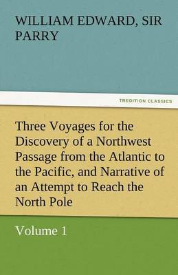 Three Voyages for the Discovery of a Northwest Passage from the Atlantic to the Pacific, and Narrative of an Attempt to Reach the North Pole, Volume 1