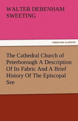 The Cathedral Church of Peterborough a Description of Its Fabric and a Brief History of the Episcopal See