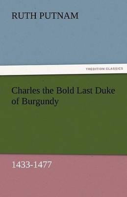Charles the Bold Last Duke of Burgundy, 1433-1477