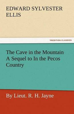 The Cave in the Mountain a Sequel to in the Pecos Country / By Lieut. R. H. Jayne