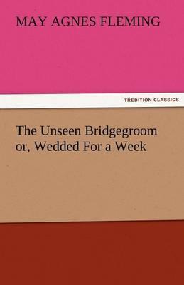 The Unseen Bridgegroom Or, Wedded for a Week
