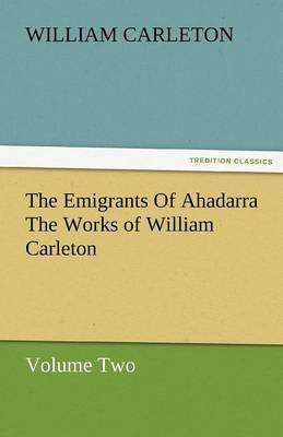 The Emigrants of Ahadarra the Works of William Carleton, Volume Two