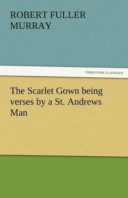 The Scarlet Gown Being Verses by a St. Andrews Man