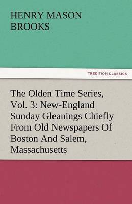 The Olden Time Series, Vol. 3: New-England Sunday Gleanings Chiefly from Old Newspapers of Boston and Salem, Massachusetts