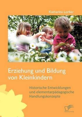 Erziehung Und Bildung Von Kleinkindern: Historische Entwicklungen Und Elementarp Dagogische Handlungskonzepte