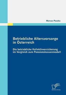 Betriebliche Altersvorsorge in Sterreich: Die Betriebliche Kollektivversicherung Im Vergleich Zum Pensionskassenmodell