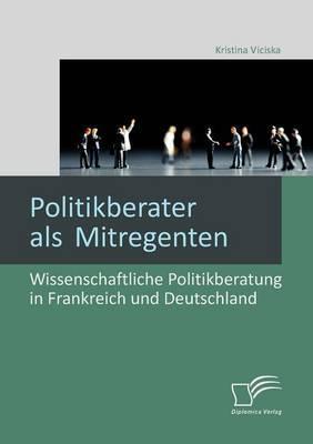 Politikberater ALS Mitregenten: Wissenschaftliche Politikberatung in Frankreich Und Deutschland