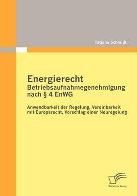 Energierecht - Betriebsaufnahmegenehmigung Nach 4 Enwg: Anwendbarkeit Der Regelung, Vereinbarkeit Mit Europarecht, Vorschlag Einer Neuregelung
