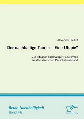 Der Nachhaltige Tourist - Eine Utopie? Zur Situation Nachhaltiger Reiseformen Auf Dem Deutschen Pauschalreisemarkt