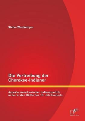 Die Vertreibung Der Cherokee-Indianer: Aspekte Amerikanischer Indianerpolitik in Der Ersten Halfte Des 19. Jahrhunderts