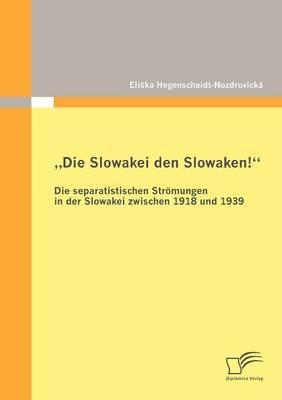 Die Slowakei Den Slowaken!  Die Separatistischen Str Mungen in Der Slowakei Zwischen 1918 Und 1939