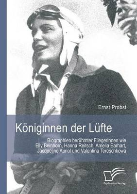 Koniginnen Der Lufte: Biographien Beruhmter Fliegerinnen Wie Elly Beinhorn, Hanna Reitsch, Amelia Earhart, Jacqueline Auriol Und Valentina T
