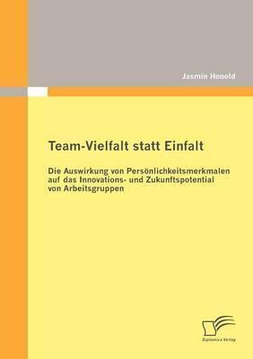 Team-Vielfalt Statt Einfalt: Die Auswirkung Von Pers Nlichkeitsmerkmalen Auf Das Innovations- Und Zukunftspotential Von Arbeitsgruppen