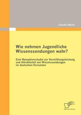 Wie Nehmen Jugendliche Wissenssendungen Wahr? Eine Rezeptionsstudie Zur Vermittlungsleistung Und Attraktivit T Von Wissenssendungen Im Deutschen Fernsehen