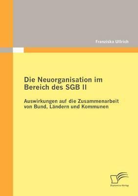 Die Neuorganisation Im Bereich Des Sgb II: Auswirkungen Auf Die Zusammenarbeit Von Bund, L Ndern Und Kommunen