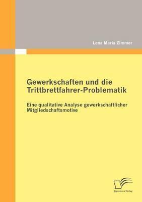 Gewerkschaften Und Die Trittbrettfahrer-Problematik: Eine Qualitative Analyse Gewerkschaftlicher Mitgliedschaftsmotive