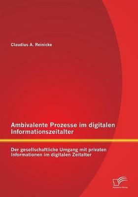 Ambivalente Prozesse Im Digitalen Informationszeitalter: Der Gesellschaftliche Umgang Mit Privaten Informationen Im Digitalen Zeitalter