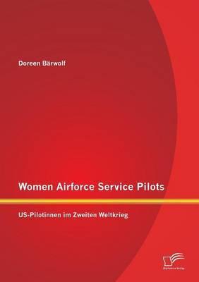 Women Airforce Service Pilots: Us-Pilotinnen Im Zweiten Weltkrieg
