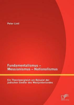 Fundamentalismus - Messianismus - Nationalismus: Ein Theorievergleich Am Beispiel Der Judischen Siedler Des Westjordanlandes
