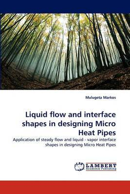 Liquid Flow and Interface Shapes in Designing Micro Heat Pipes