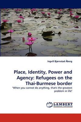 Place, Identity, Power and Agency: Refugees on the Thai-Burmese Border