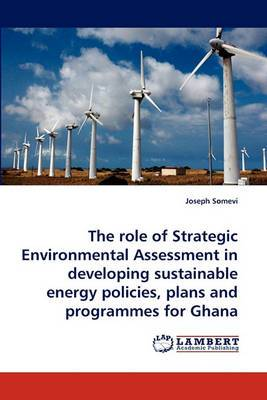 The Role of Strategic Environmental Assessment in Developing Sustainable Energy Policies, Plans and Programmes for Ghana