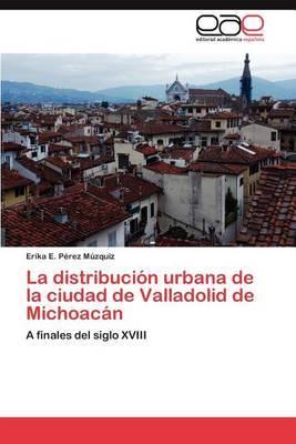 La Distribucion Urbana de La Ciudad de Valladolid de Michoacan