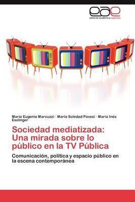 Sociedad Mediatizada: Una Mirada Sobre Lo Publico En La TV Publica