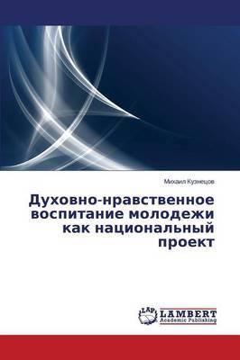 Dukhovno-Nravstvennoe Vospitanie Molodezhi Kak Natsional'nyy Proekt