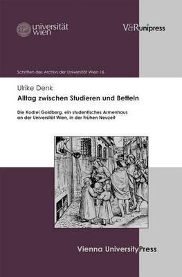 Alltag Zwischen Studieren Und Betteln: Die Kodrei Goldberg, Ein Studentisches Armenhaus an Der Universitat Wien, in Der Fruhen Neuzeit