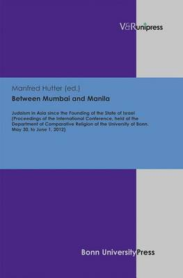 Between Mumbai and Manila: Judaism in Asia Since the Founding of the State of Israel (Proceedings of the International Conference, Held at the Department of Comparative Religion of the University of Bonn. May 30, to June 1, 2012)