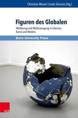 Figuren Des Globalen: Weltbezug Und Welterzeugung in Literatur, Kunst Und Medien
