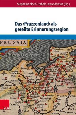 Das Pruzzenland ALS Geteilte Erinnerungsregion: Konstruktion Und Reprasentation Eines Europaischen Geschichtsraums in Deutschland, Polen, Litauen Und Russland Seit 1900