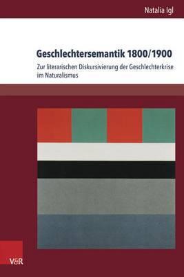 Geschlechtersemantik 1800/1900: Zur Literarischen Diskursivierung Der Geschlechterkrise Im Naturalismus