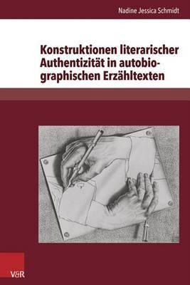 Konstruktionen Literarischer Authentizitat in Autobiographischen Erzahltexten: Exemplarische Analysen Zu Christa Wolf, Ruth Kluger, Binjamin Wilkomirski Und Gunter Grass