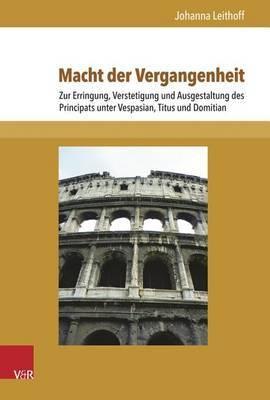 Macht Der Vergangenheit: Zur Erringung, Verstetigung Und Ausgestaltung Des Principats Unter Vespasian, Titus Und Domitian