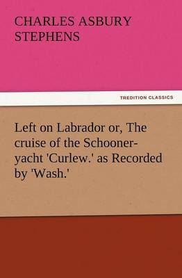 Left on Labrador Or, the Cruise of the Schooner-Yacht 'Curlew.' as Recorded by 'Wash.'