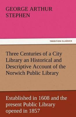 Three Centuries of a City Library an Historical and Descriptive Account of the Norwich Public Library Established in 1608 and the Present Public Libra