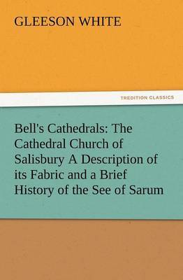 Bell's Cathedrals: The Cathedral Church of Salisbury a Description of Its Fabric and a Brief History of the See of Sarum
