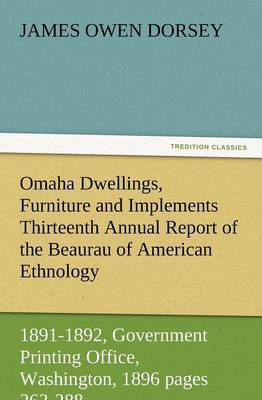 Omaha Dwellings, Furniture and Implements Thirteenth Annual Report of the Beaurau of American Ethnology to the Secretary of the Smithsonian Institutio