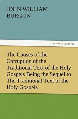 The Causes of the Corruption of the Traditional Text of the Holy Gospels Being the Sequel to the Traditional Text of the Holy Gospels