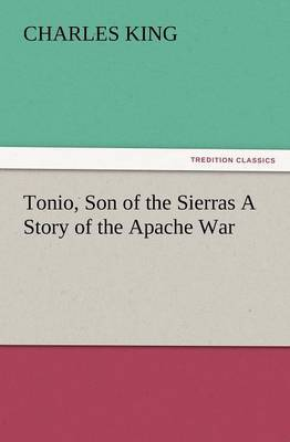 Tonio, Son of the Sierras a Story of the Apache War