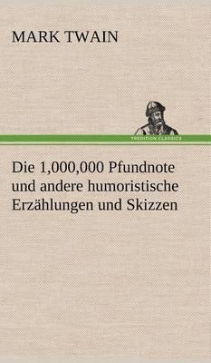 Die 1,000,000 Pfundnote Und Andere Humoristische Erzahlungen Und Skizzen